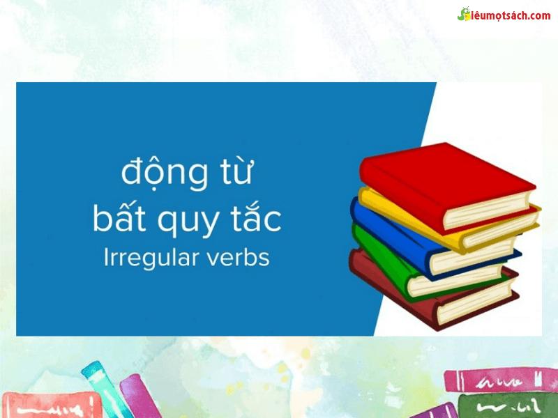 Động từ bất quy tắc - Irregular Verbs là những động từ không theo quy tắc nhưng cũng được sử dụng rất phổ biến trong tiếng Anh