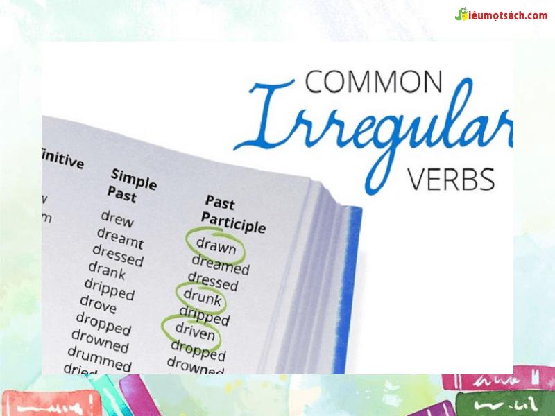 Động từ bất quy tắc cũng được chia thành các thì Infinitive, Simple Past và Past Participle như các động từ khác.